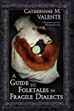 A Guide to Folktales in Fragile Dialects, Catherynne M. Valente, 1934648353