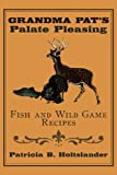 Grandma Pat's Palate Pleasing Fish and Wild Game Recipes, Patricia B. Holtslander, 1434387895