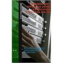 PREPAREZ AVEC EFFICACITE VOTRE CERTIFICATION CISCO CCNA 200-120: Démarrez votre carrière réseau avec de solides compétences (French Edition)
