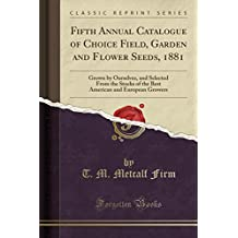 Fifth Annual Catalogue of Choice Field, Garden and Flower Seeds, 1881: Grown by Ourselves, and Selected from the Stocks of the Best American and European Growers (Classic Reprint)