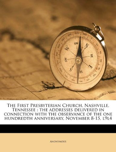 Read Online The First Presbyterian Church, Nashville, Tennessee: the addresses delivered in connection with the observance of the one hundredth anniversary, November 8-15, l9l4 pdf
