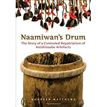 Naamiwan's Drum: The Story of a Contested Repatriation of Anishinaabe Artefacts