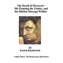 The Death of Masaccio –  His Painting the Trinity, and the Hidden Message Within (The Renaissance Book Series 3)