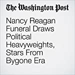 Nancy Reagan Funeral Draws Political Heavyweights, Stars From Bygone Era | Karen Heller,William Wan