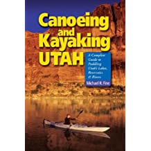 Canoeing and Kayaking Utah: A Complete Guide To Paddling Utahs Lake Reservoirs And Rivers