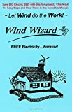 """The Wind Wizard - FREE Electricity...Forever! - Save BIG Electric $$$$ with this fun project. Check out these Easy Steps and Clear Plans. - Let Wind do the Work! - (Author of """"Wizard"""" Series)"""