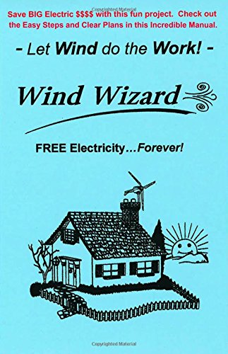 The Wind Wizard - FREE Electricity...Forever! - Save BIG Electric $$$$ with this fun project. Check out these Easy Steps and Clear Plans. - Let Wind do the Work! - (Author of