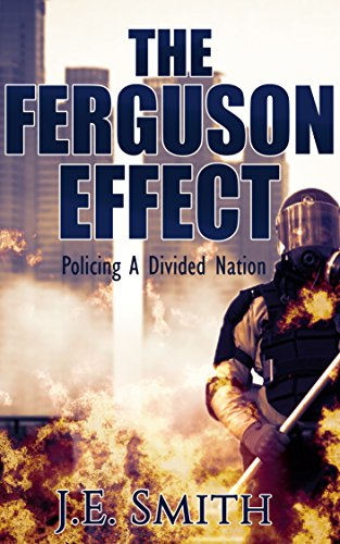 The Ferguson Effect: Policing A Divided Nation by [Smith, J.E.]
