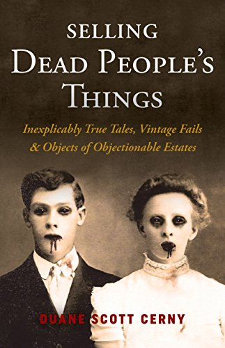 Estate Vintage Antique - Selling Dead People's Things: Inexplicably True Tales, Vintage Fails & Objects of Objectionable Estates