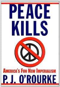 Peace Kills; P.J. O'Rourke 2004 Hcdj 1st-1st; 197 pgs, vgd cond