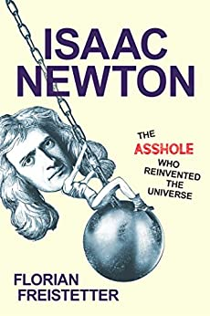 Isaac Newton, The Asshole Who Reinvented the Universe by [Freistetter, Florian]