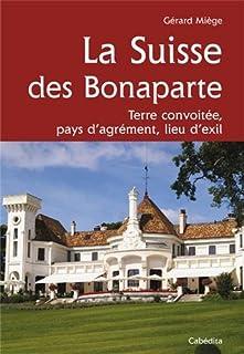 La Suisse des Bonaparte : terre convoitée, pays d'agrément, lieu d'exil, Miège, Gérard