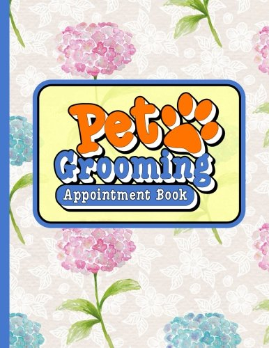 Pet Grooming Appointment Book: 2 Columns Appointment At A Glance, Appointment Reminder, Daily Appointment Notebook, Hydrangea Flower Cover (Volume 21) pdf epub