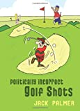 Politically Incorrect Golf Shots, Jack Palmer, 1849531285