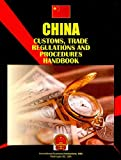China Customs, Trade Regulations and Procedures Handbook, IBP USA Staff, 1433006774