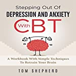Cognitive Behavioral Therapy: Stepping Out of Depression and Anxiety with CBT: A Workbook with Simple Techniques to Retrain Your Brain | Tom Shepherd