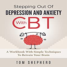 Cognitive Behavioral Therapy: Stepping Out of Depression and Anxiety with CBT: A Workbook with Simple Techniques to Retrain Your Brain Audiobook by Tom Shepherd Narrated by Commodore James