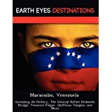 Maracaibo, Venezuela: Including Its History, the General Rafael Urdaneta Bridge, Venancio Pulgar Idelfonso V Zquez, and More
