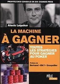 La machine à gagner : Toutes les stratégies pour gagner au poker par Alexis Laipsker