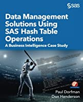 Data Management Solutions Using SAS Hash Table Operations: A Business Intelligence Case Study Front Cover