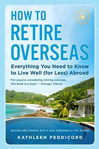 How to Retire Overseas: Everything You Need to Know to Live Well (for Less) Abroad (Number 1 Place To Live In America)