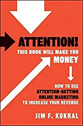 Attention! This Book Will Make You Money: How to Use Attention-Getting Online Marketing to Increase Your Revenue by Jim F. Kukral (2010-08-09)