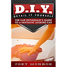 D.I.Y. - Detail It Yourself: The Car Enthusiast's Guide to a Fantastic Looking Car