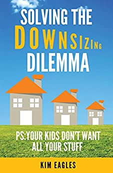 Solving The Downsizing Dilemma: PS: Your Kids Don't Want All Your Stuff by [Eagles, Kim]