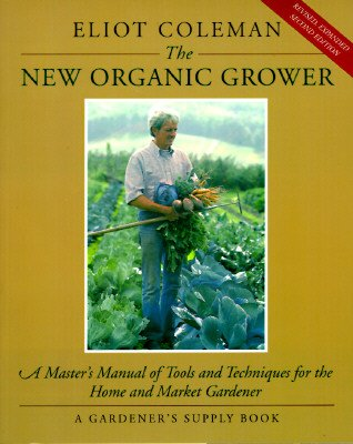 By Eliot Coleman The New Organic Grower: A Master's Manual of Tools and Techniques for the Home and Market Gardener, (Revised and expanded second edition) [Paperback]
