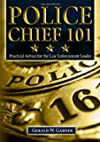 Police Chief 101 : Practical Advice for the Law Enforcement Leader, Garner, Gerald W., 0398079374