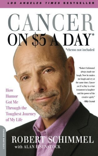 Cancer on Five Dollars a Day (chemo not included): How Humor Got Me Through the Toughest Journey of My Life 1st (first) Edition by Schimmel, Robert published by Da Capo Lifelong Books (2009)