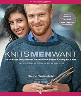 Knits Men Want: The 10 Rules Every Woman Should Know Before Knitting for a Man~Plus the Only 10 Patterns She'll Ever by [Weinstein, Bruce]