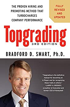Topgrading, 3rd Edition: The Proven Hiring and Promoting Method That Turbocharges Company Performance by [Smart Ph.D., Bradford D.]