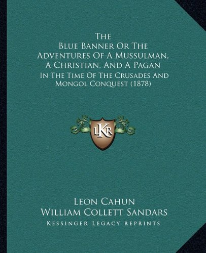 Read Online The Blue Banner Or The Adventures Of A Mussulman, A Christian, And A Pagan: In The Time Of The Crusades And Mongol Conquest (1878) PDF