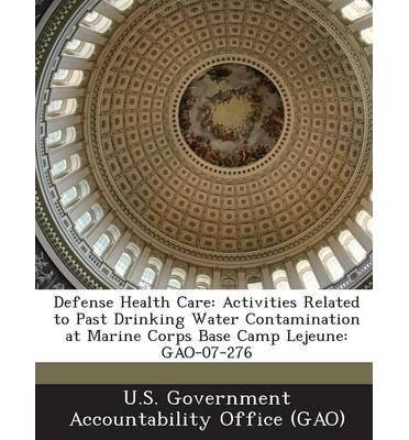 Defense Health Care: Activities Related to Past Drinking Water Contamination at Marine Corps Base Camp Lejeune: Gao-07-276 (Paperback) - Common pdf