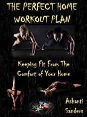 THE PERFECT HOME WORKOUT PLAN: Keeping Fit From The Comfort of Your Home
