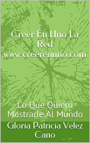 Creer En Uno La Red www.creerenuno.com : Lo Que Quiero Mostrarle Al Mundo (segunda parte nº 2) (Spanish Edition) by [Velez Cano, Gloria patricia ]