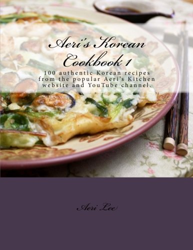 Aeri's Korean Cookbook 1: 100 authentic Korean recipes from the popular Aeri's Kitchen website and YouTube channel. (Volume 1) by Aeri Lee