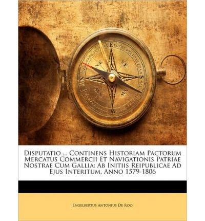 Download Disputatio ... Continens Historiam Pactorum Mercatus Commercii Et Navigationis Patriae Nostrae Cum Gallia: AB Initiis Reipublicae Ad Ejus Interitum, Anno 1579-1806 (Paperback)(Latin) - Common ebook