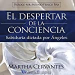 El Despertar de la Conciencia [The Awakening of Consciousness]: Sabiduría dictada por Ángeles [Wisdom Dictated by Angels] | Martha Cervantes
