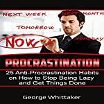 Procrastination: 25 Anti-Procrastination Habits on How to Stop Being Lazy and Get Things Done | George Whittaker