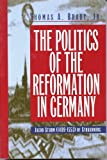 Politics of the Reformation in Germany : Jacob Sturm (1489-1553) of Strasbourg, Brady, Thomas A., 0391040049
