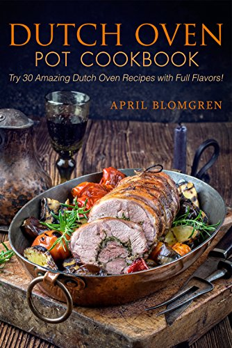 Dutch Oven Pot Cookbook: Try 30 Amazing Dutch Oven Recipes with Full Flavors!