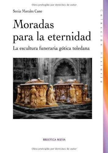 Descargar Libro Moradas Para La Eternidad: La Escultura Funeraria Gótica Toledana Sonia Morales Cano