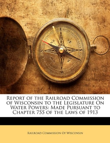 Report of the Railroad Commission of Wisconsin to the Legislature On Water Powers: Made Pursuant to Chapter 755 of the Laws of 1913 pdf
