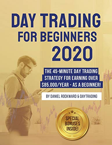 Day Trading For Beginners 2020: The 45-Minute Day Trading Strategy For Earning Over $85.000/Year – As a Beginner!