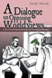 A Dialogue on Opposing Worldviews, Joseph Schrock, 1477259317