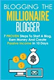Blogging: The Millionaire Blogger: 7 PROVEN Steps To Start A Blog, Earn Money And Create Passive Income In 10 Days (Blogging, Make Money Blogging, Blogging For Profit, Blogging For Beginners, Blog)