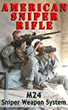 American Sniper Rifle: M24 Sniper Weapon System as used by American Sniper Chris Kyle (American Military History Book 3)