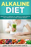 Alkaline Diet: Drastically Improve All Areas of Your Health, Feel Energized & Start Losing Weight!: Volume 1 (Alkaline Diet, Clean Eating, Health, Weight Loss)